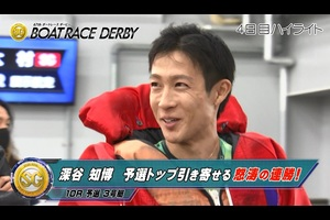 【ハイライト】SG第67回ボートレースダービー4日目 深谷知博  予選トップ引き寄せる怒涛の連勝!