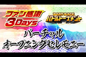 【バーチャルオープニングセレモニー】ファン感謝3Days BOATRACEバトルトーナメント