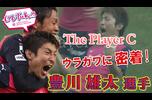 """The Player """"C""""<br /> 今絶好調のストライカー・豊川雄太選手のウラガワに密着します!<br /> 試合前後や試合の映像をご覧ください!"""