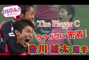 【セレTube!!】第94回:豊川雄太選手に密着!