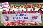 5年間、全力で走り続けてきた<br /> セレッソ大阪U-23ラストマッチをお届けします!<br /> このチームから巣立っていった懐かしい選手からのメッセージも!