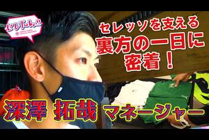 【セレTube!!】第90回:深澤拓哉マネージャーに密着