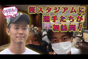 【セレTube!!】第88回:桜スタジアムに選手たちが初訪問Part2