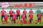 セレッソ大阪U-23に密着❗<br /> 若き才能たちの素顔が丸わかり!<br /> ハーフタイム中のロッカールームまで完全密着!