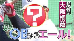 【大阪桐蔭(大阪)】スペシャルコンテンツ 「あるOBからエール!」編