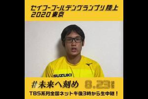 8月23日(日)に「セイコーゴールデングランプリ陸上2020東京」を国立競技場にて開催いたします。新型コロナウイルス感染拡大防止のため無観客での開催となりますが、「日頃から陸上界を応援し支えてくださる陸上ファンの方々へ、画面越しから観戦していただくからこそ、一人でも多くの方々へ選手の皆様からの温かいメッセージや笑顔をお届けしたい。」という思いから出場選手からのメッセージビデオを配信していきます。<br /> <br /> 今回ご紹介するのは男子800mに出場する川元奨選手(スズキ)  <br /> 「オリンピックを意識をした走りや皆様に楽しんでもらえるレースをしたいと思います!」<br /> 川元選手は旧国立競技場で最後に開催された2014年大会で日本記録を樹立しております。<br /> <br /> <br /> ✅選手へエールを送ろう!届け!おうちで応援キャンペーン!!<br />  http://goldengrandprix-japan.com/2020/news/article/13942/<br /> <br /> ✅セイコーGGP特設ページはこちら<br /> http://goldengrandprix-japan.com/<br /> <br /> ✅TBSテレビやTVerで生配信!<br /> https://www.tbs.co.jp/goldengp/