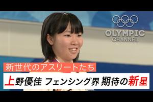 新世代のアスリートたち 上野優佳 フェンシング界の新星