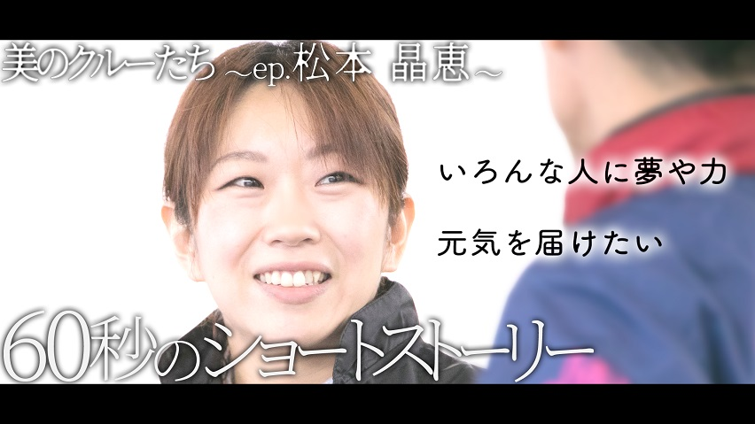 「いろんな人に夢や力、元気を届けたい!!ボートレース・美のクルーたち~ep.松本晶恵   自分をみつめる60秒のショートストーリー」