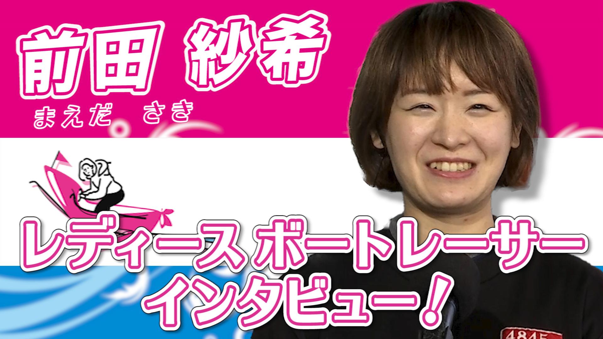 小さなころの夢はバレリーナだった前田紗希選手!挫折するところもあるが、ひとつひとつのレースを大事に走る!!|ボートレース