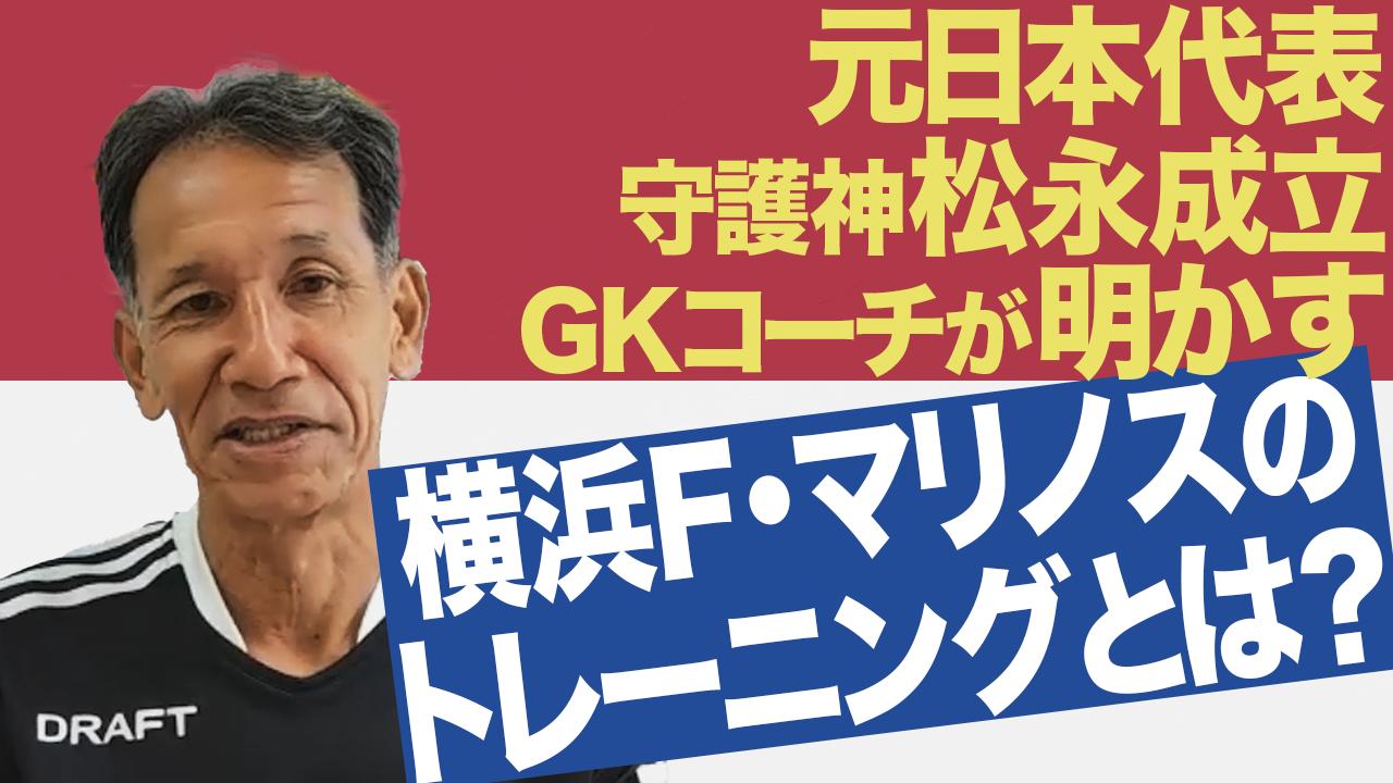 【月間表彰】横浜F・マリノスに守備の視点から迫る! 元日本代表 松永成立GKコーチに直撃!