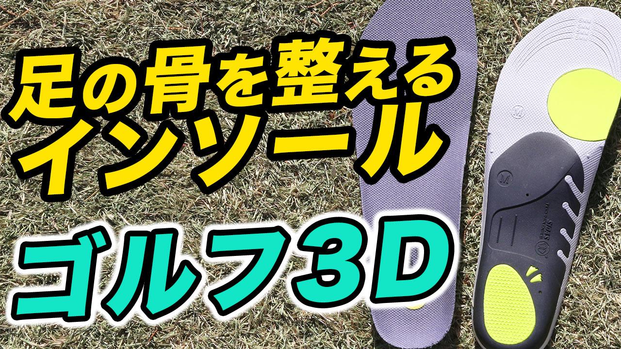 『ゴルフ3D』~ゴルフの基本は正しい姿勢から! 足の骨を整えるインソール~